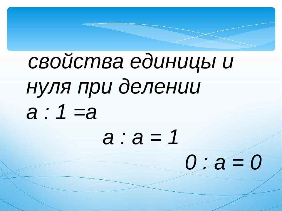свойства единицы и нуля при делении а : 1 =а а : а = 1 0 : а = 0