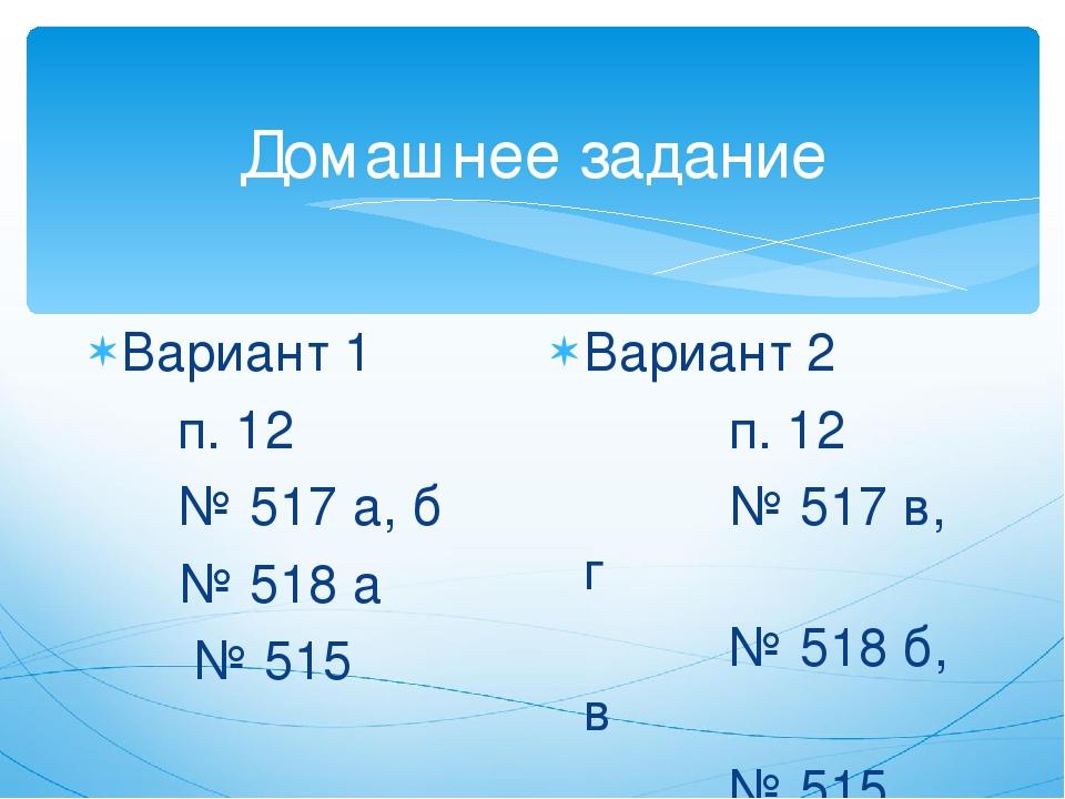 Домашнее задание Вариант 1 п. 12 № 517 а, б № 518 а № 515 Вариант 2 п. 12 № 5...