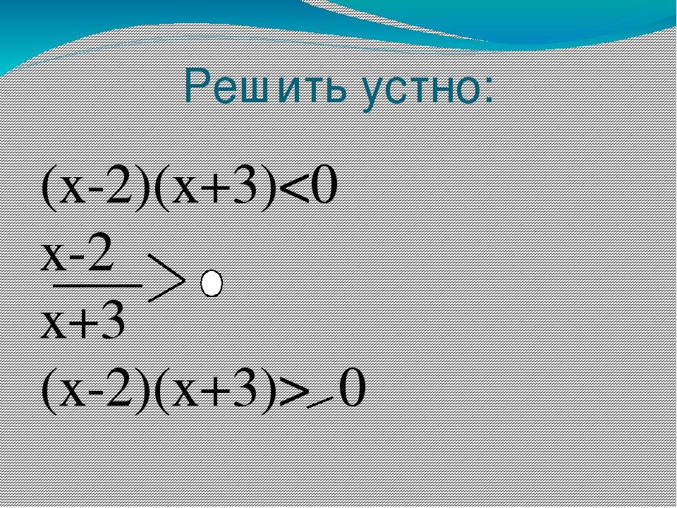 Решить устно: (x-2)(x+3) 0