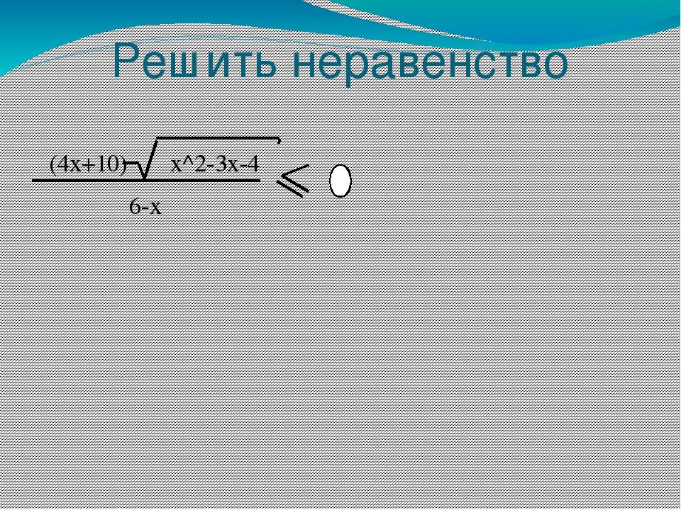 Решить неравенство (4x+10) x^2-3x-4 6-x