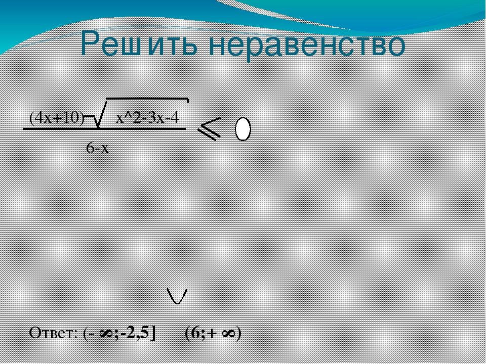 Решить неравенство (4x+10) x^2-3x-4 6-x Ответ: (- ∞;-2,5] (6;+ ∞)