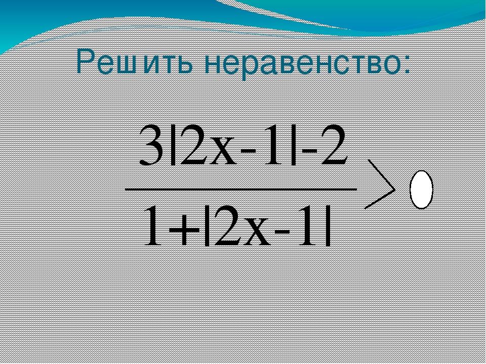 Решить неравенство: 3|2x-1|-2 1+|2x-1|