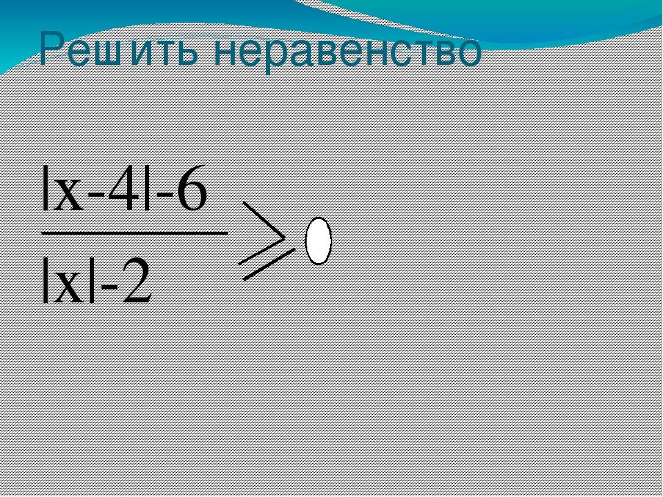 Решить неравенство |x-4|-6 |x|-2