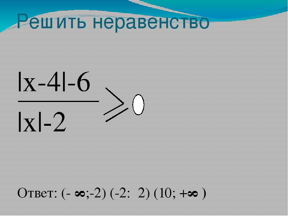 Решить неравенство |x-4|-6 |x|-2 Ответ: (- ∞;-2) (-2: 2) (10; +∞)