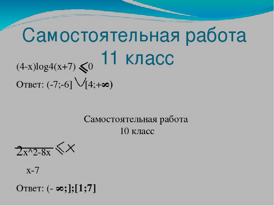 Самостоятельная работа 11 класс (4-x)log4(x+7) 0 Ответ: (-7;-6] [4;+∞) Самост...
