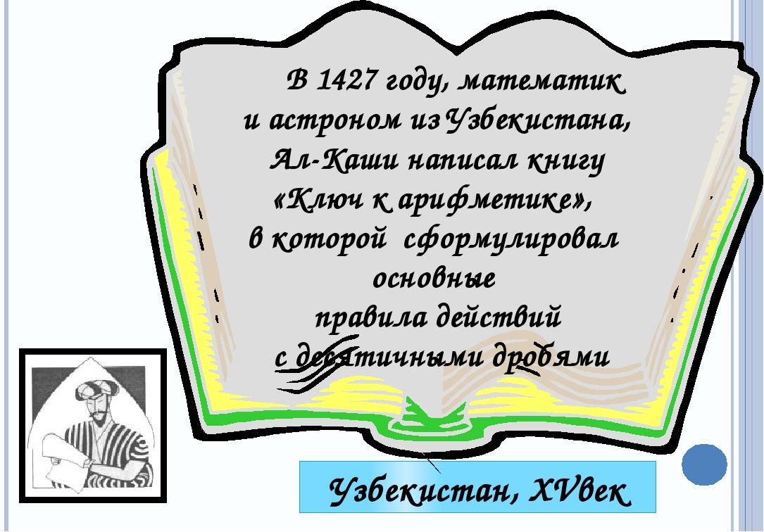 Узбекистан, XVвек В 1427 году, математик и астроном из Узбекистана, Ал-Каши н...