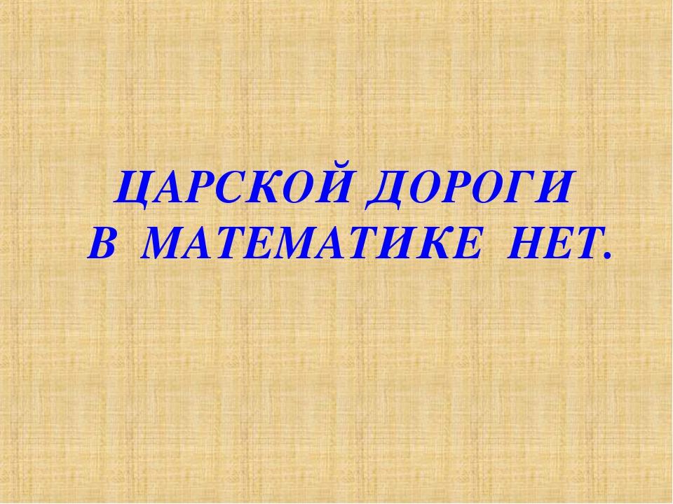 ЦАРСКОЙ ДОРОГИ В МАТЕМАТИКЕ НЕТ.
