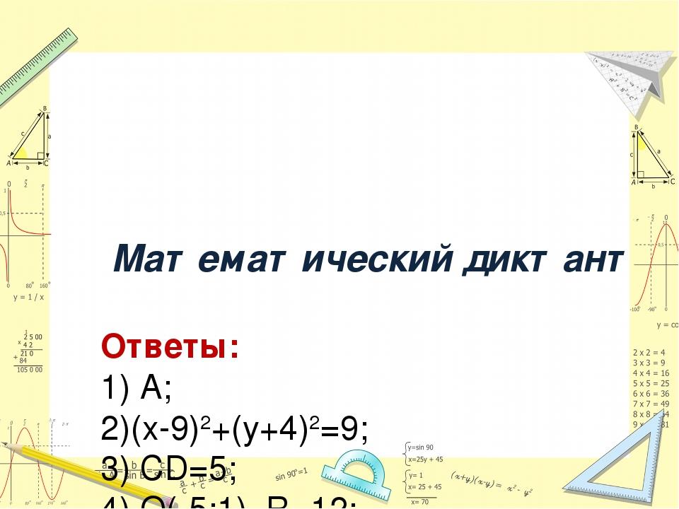 Математический диктант Ответы: 1) А; 2)(х-9)2+(у+4)2=9; 3) СD=5; 4) О(-5;1),...