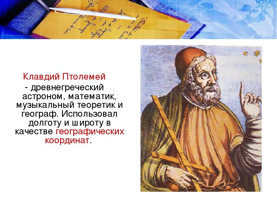 Клавдий Птолемей - древнегреческий астроном, математик, музыкальный теоретик...