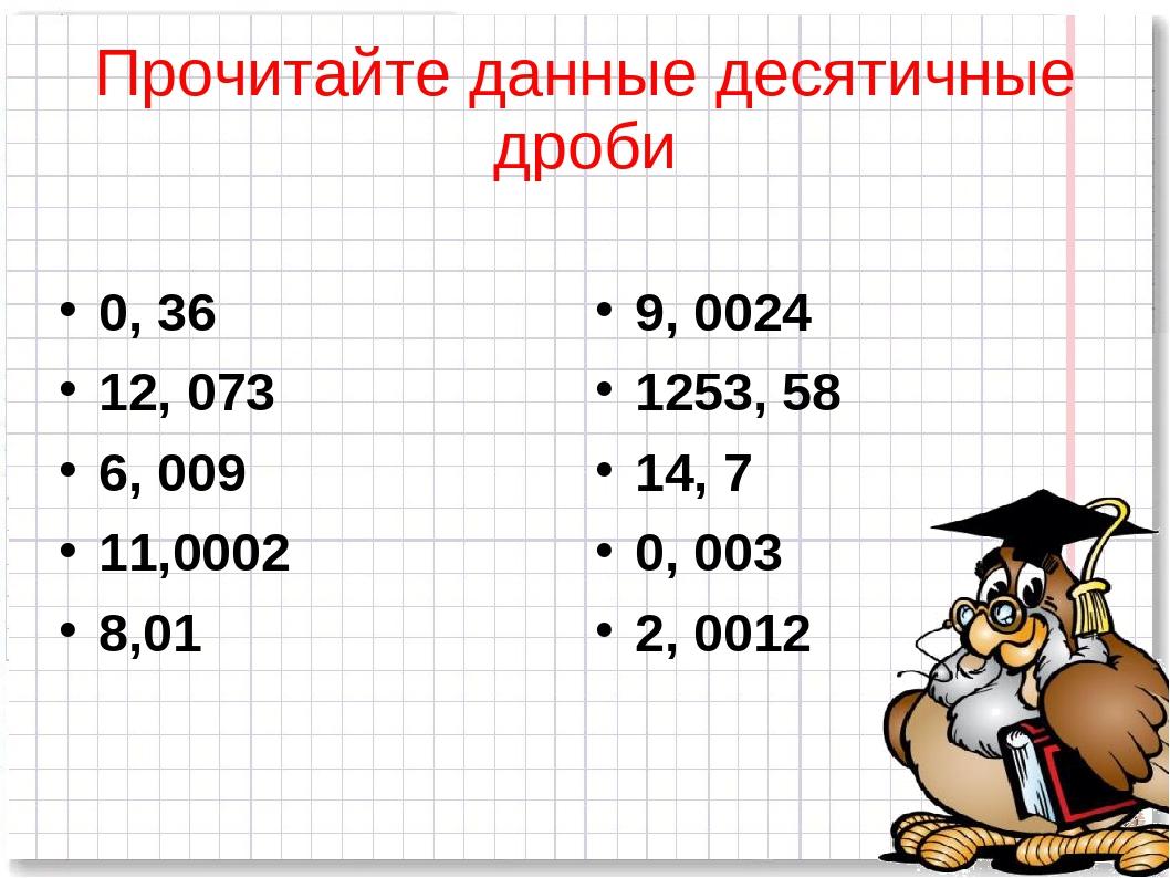 Прочитайте данные десятичные дроби 0, 36 12, 073 6, 009 11,0002 8,01 9, 0024...