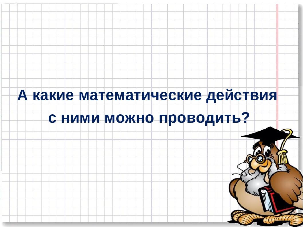 А какие математические действия с ними можно проводить? *