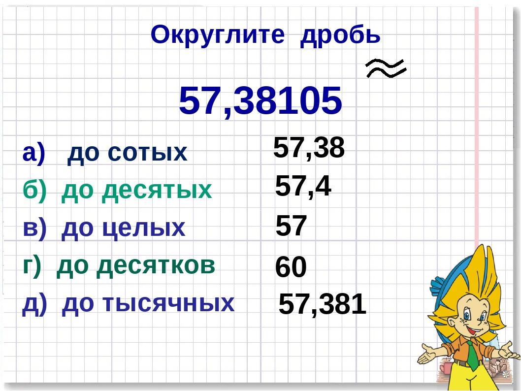 Округлите дробь 57,38105 а) до сотых б) до десятых в) до целых г) до десятков...