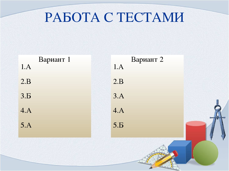 РАБОТА С ТЕСТАМИ Вариант 1 1.А 2.В 3.Б 4.А 5.А Вариант 2 1.А 2.В 3.А 4.А 5.Б