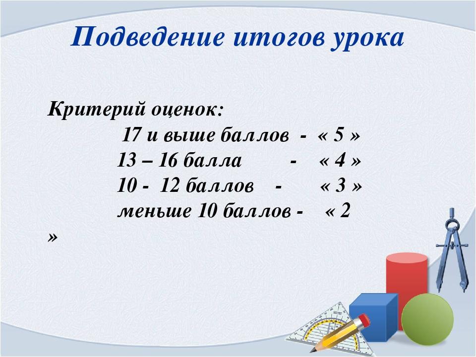 Подведение итогов урока Критерий оценок: 17 и выше баллов - « 5 » 13 – 16 бал...