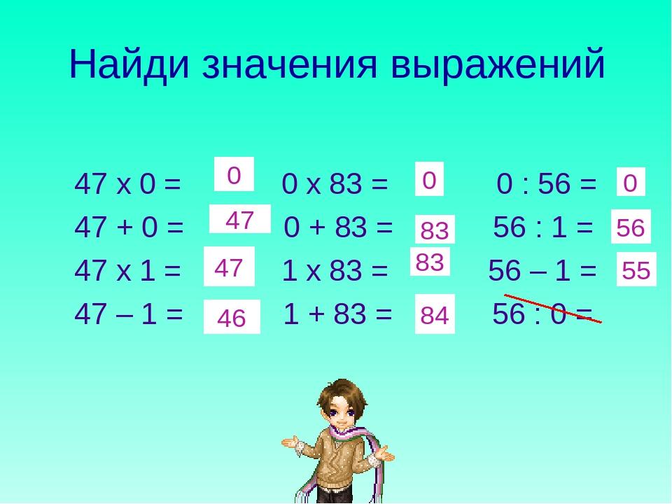 Найди значения выражений 47 х 0 = 0 х 83 = 0 : 56 = 47 + 0 = 0 + 83 = 56 : 1...