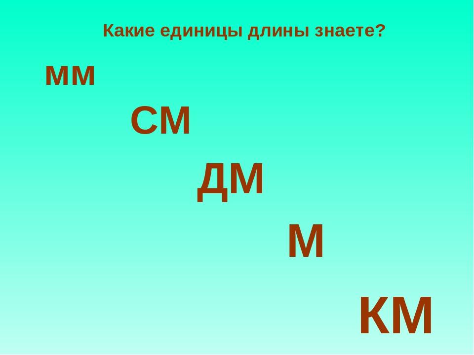 Какие единицы длины знаете? мм СМ ДМ М КМ