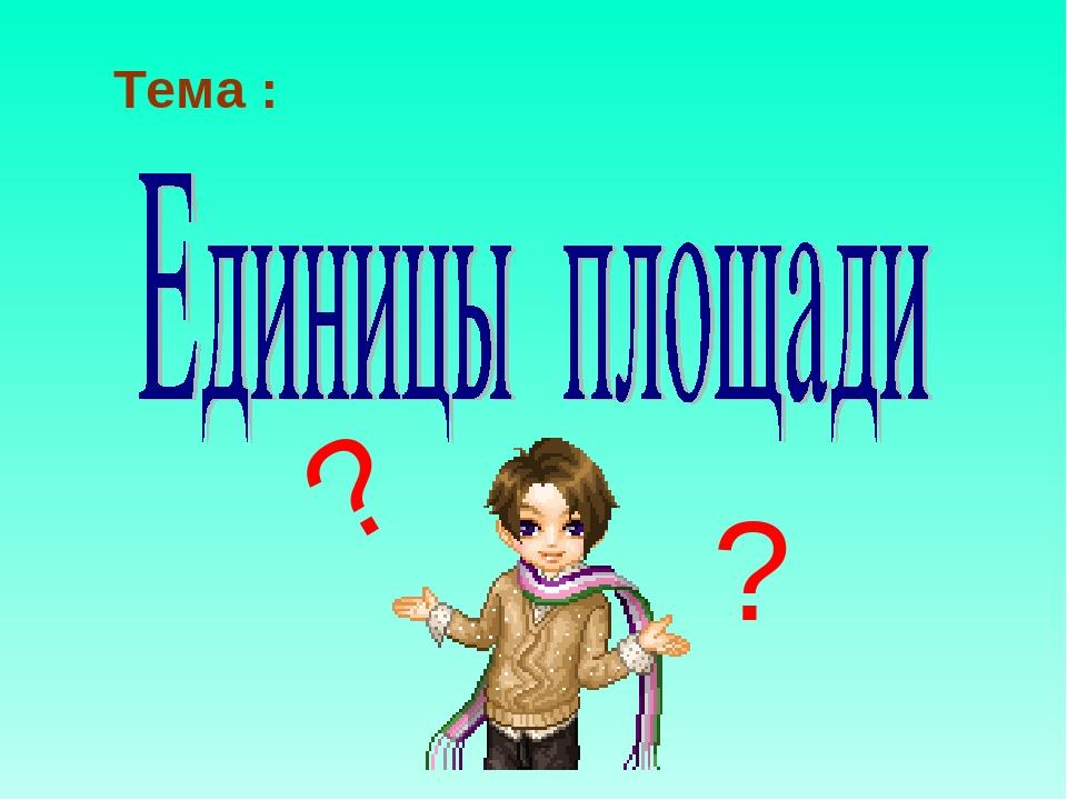Тема : ? ?
