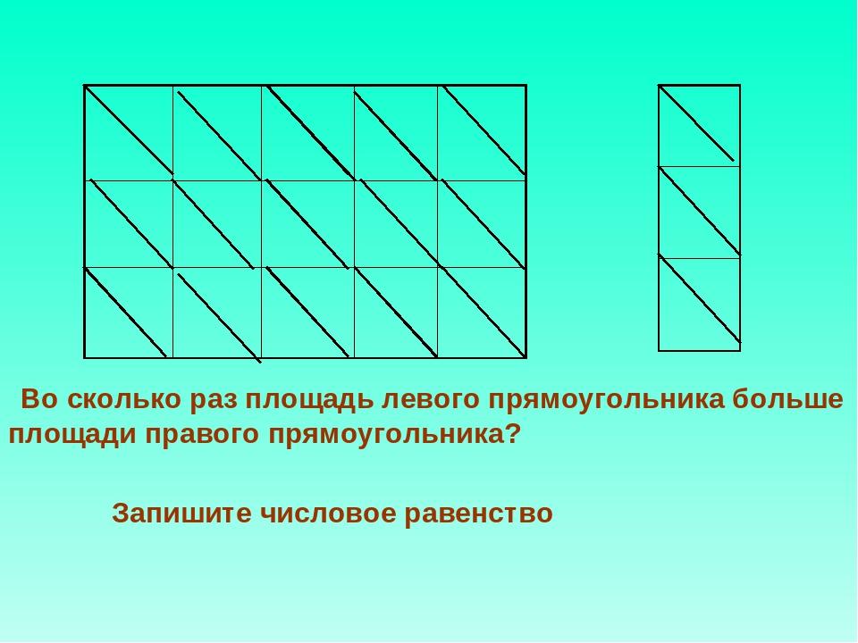 Запишите числовое равенство Во сколько раз площадь левого прямоугольника боль...