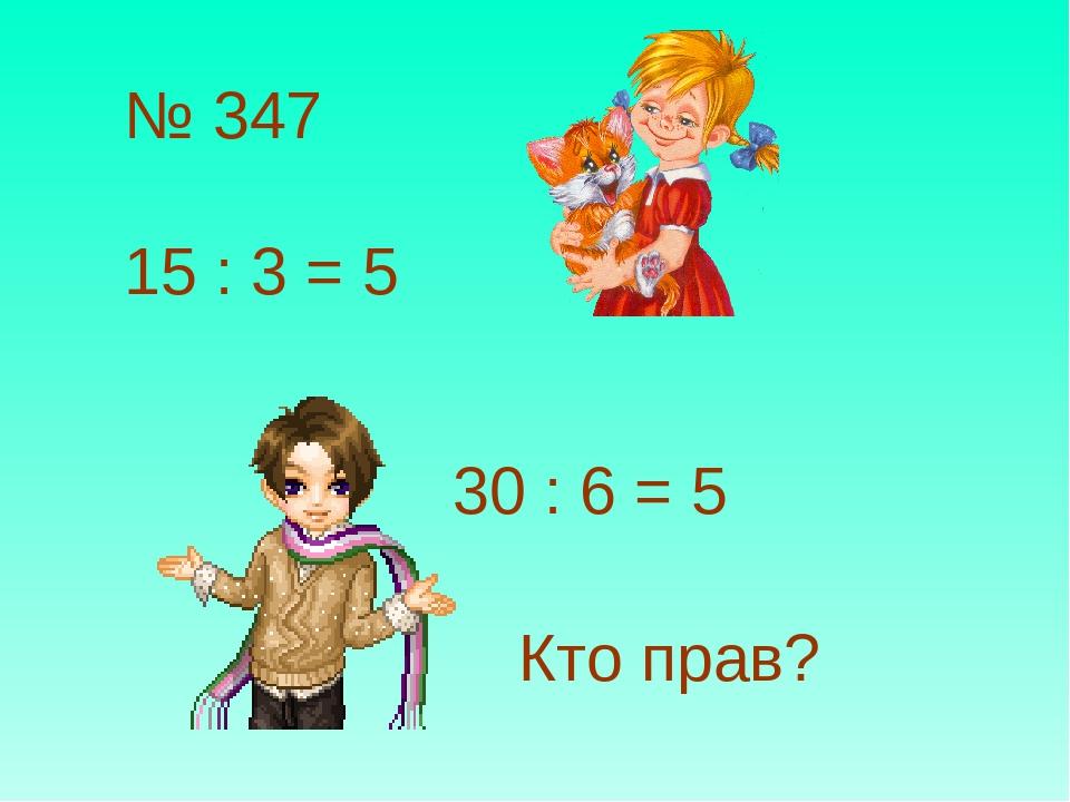 № 347 15 : 3 = 5 30 : 6 = 5 Кто прав?