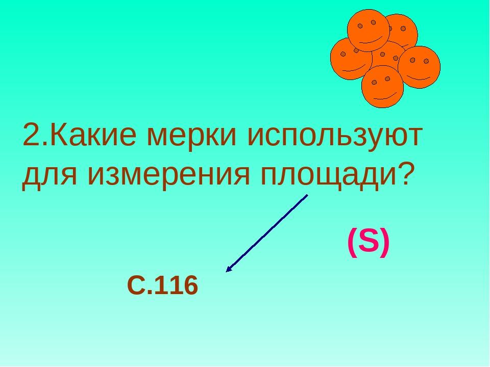 2.Какие мерки используют для измерения площади? (S) С.116