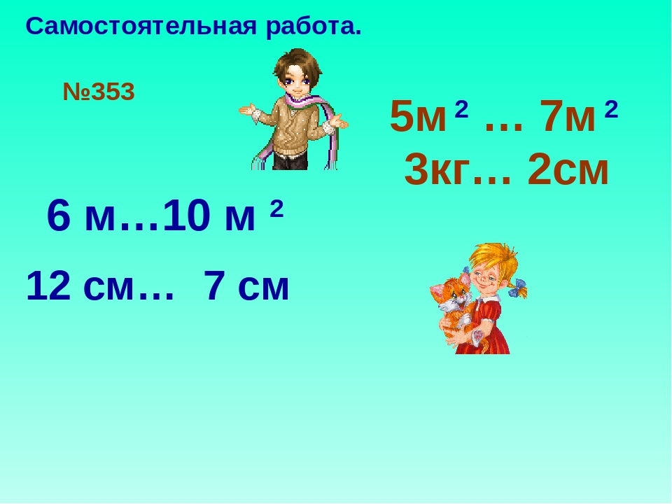 №353 5м 2 … 7м 2 3кг… 2см 6 м…10 м 2 12 см… 7 см Самостоятельная работа.