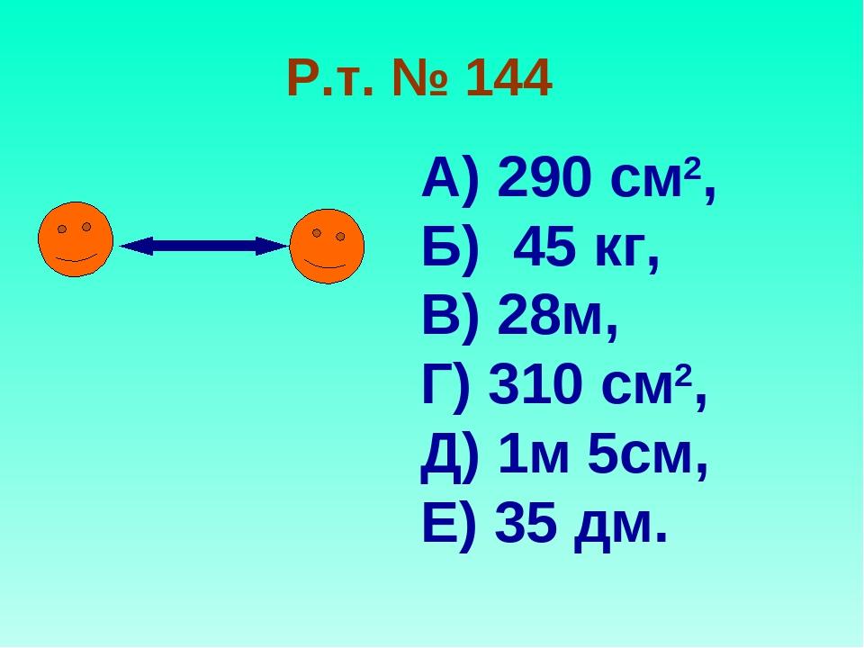 Р.т. № 144 А) 290 см2, Б) 45 кг, В) 28м, Г) 310 см2, Д) 1м 5см, Е) 35 дм.