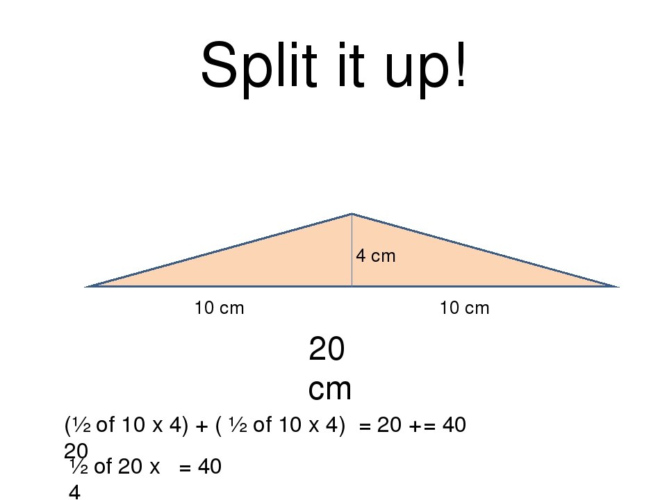 Split it up! 20 cm 4 cm 10 cm 10 cm (½ of 10 x 4) + ( ½ of 10 x 4) = 20 + 20...