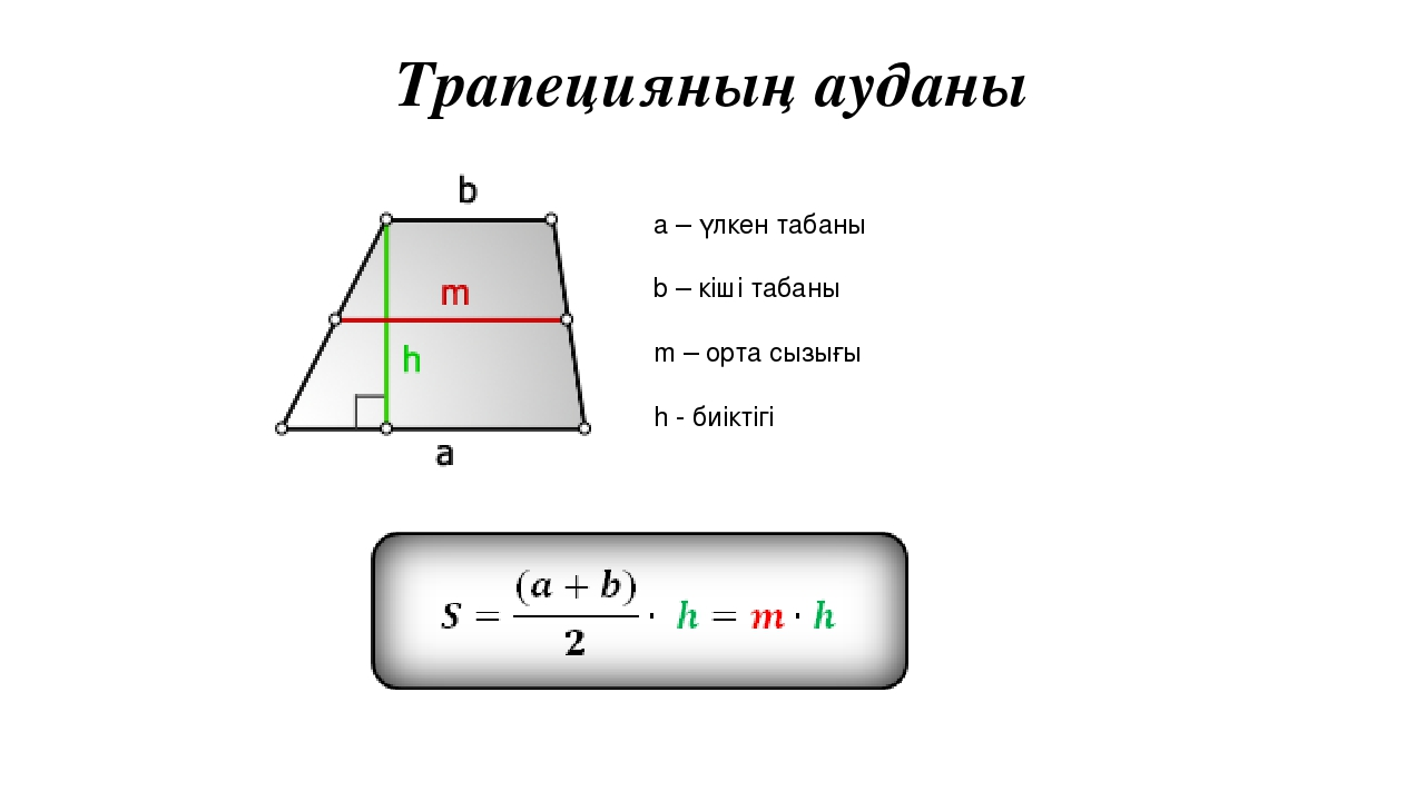 Трапецияның ауданы a – үлкен табаны b – кіші табаны m – орта сызығы h - биіктігі