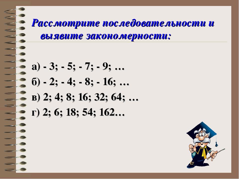 Рассмотрите последовательности и выявите закономерности: а) - 3; - 5; - 7; -...