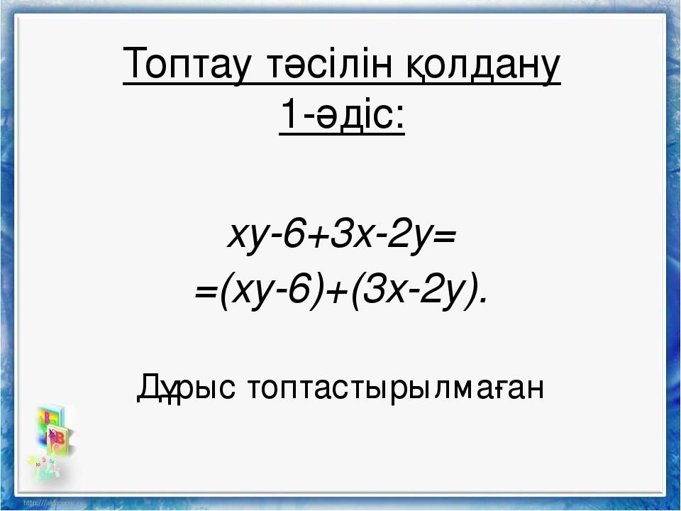 xy-6+3x-2y= =(xy-6)+(3x-2y). Дұрыс топтастырылмаған Топтау тәсілін қолдану 1-...