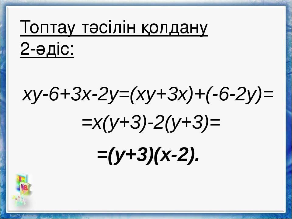 xy-6+3x-2y=(xy+3x)+(-6-2y)= =x(y+3)-2(y+3)= =(y+3)(x-2). Топтау тәсілін қолда...