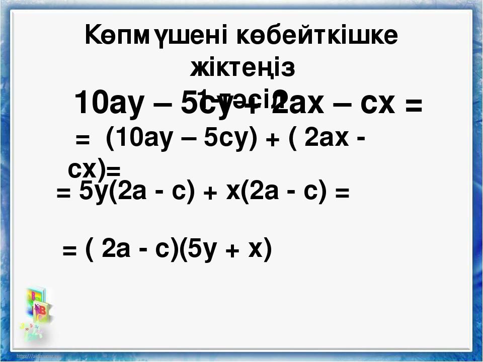 Көпмүшені көбейткішке жіктеңіз 1-тәсіл 10ау – 5су + 2ах – сх = = (10ау – 5су)...
