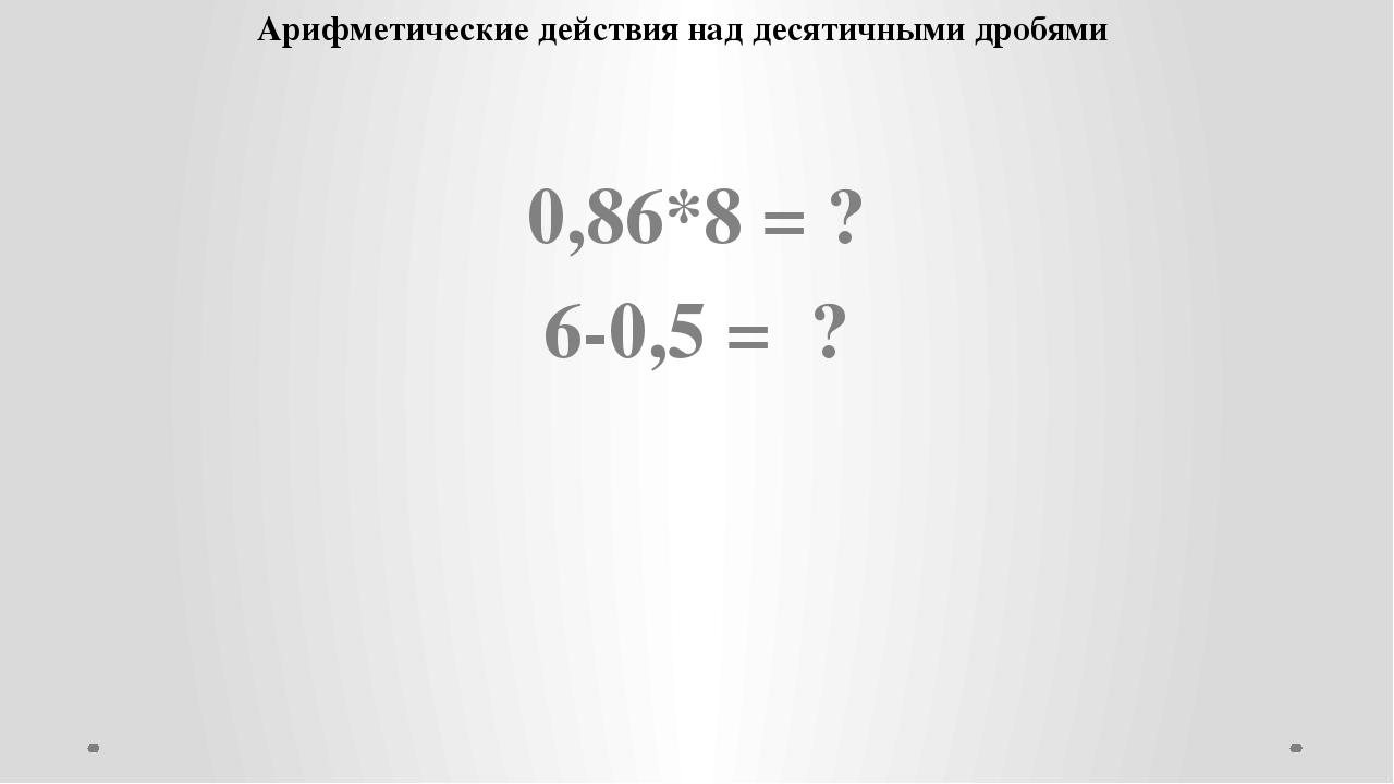 0,86*8 = ? 6-0,5 = ? Арифметические действия над десятичными дробями