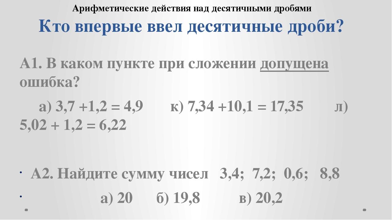Кто впервые ввел десятичные дроби? А1. В каком пункте при сложении допущена о...