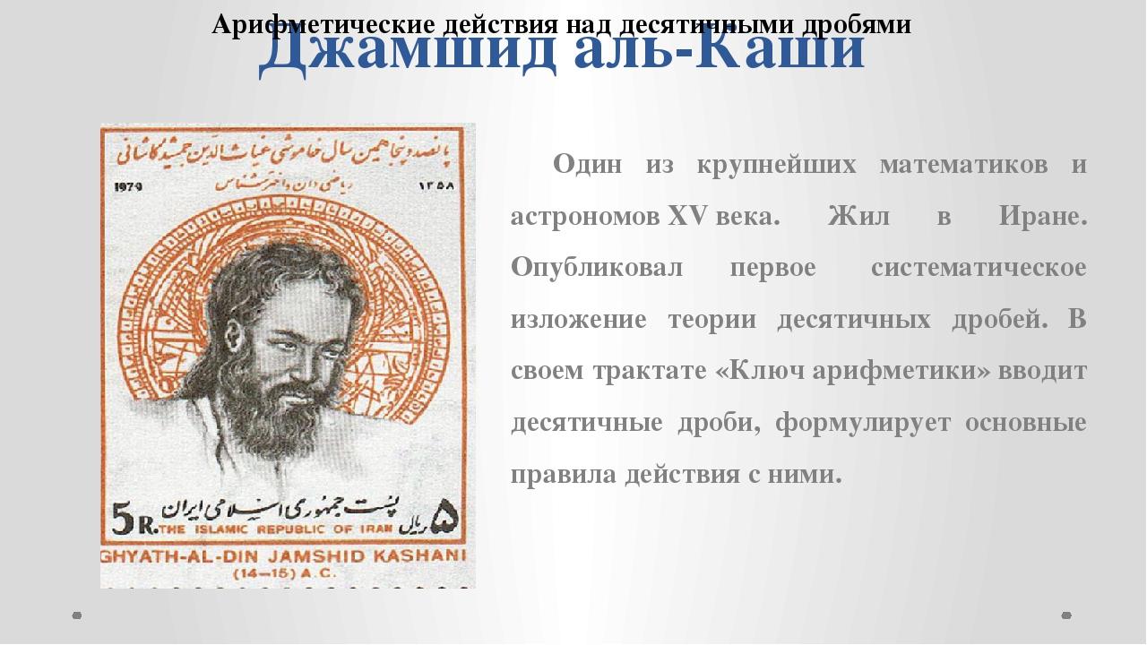 Джамшид аль-Каши Один из крупнейших математиков и астрономовXVвека. Жил в И...