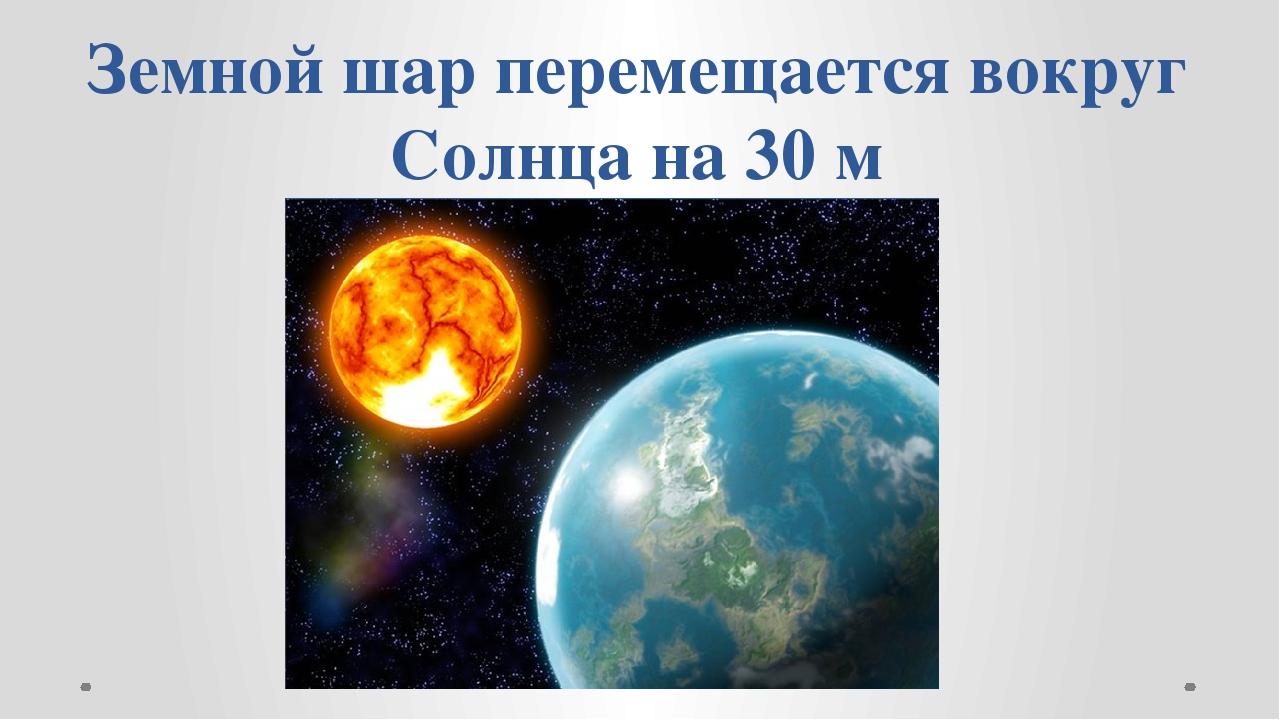 Земной шар перемещается вокруг Солнца на 30 м