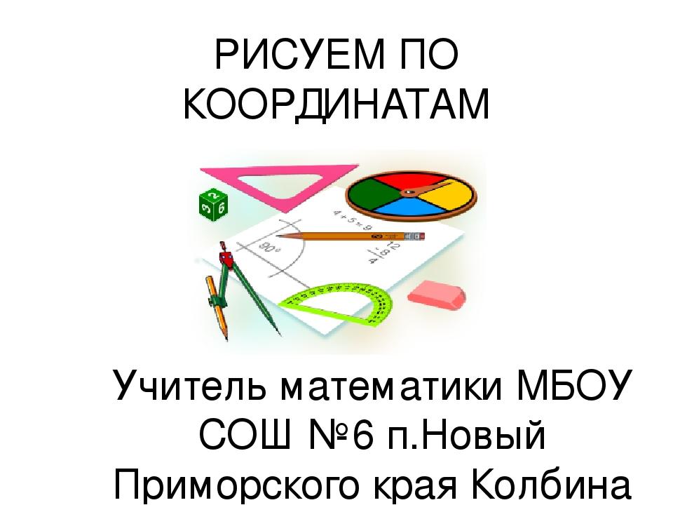 РИСУЕМ ПО КООРДИНАТАМ Учитель математики МБОУ СОШ №6 п.Новый Приморского края...