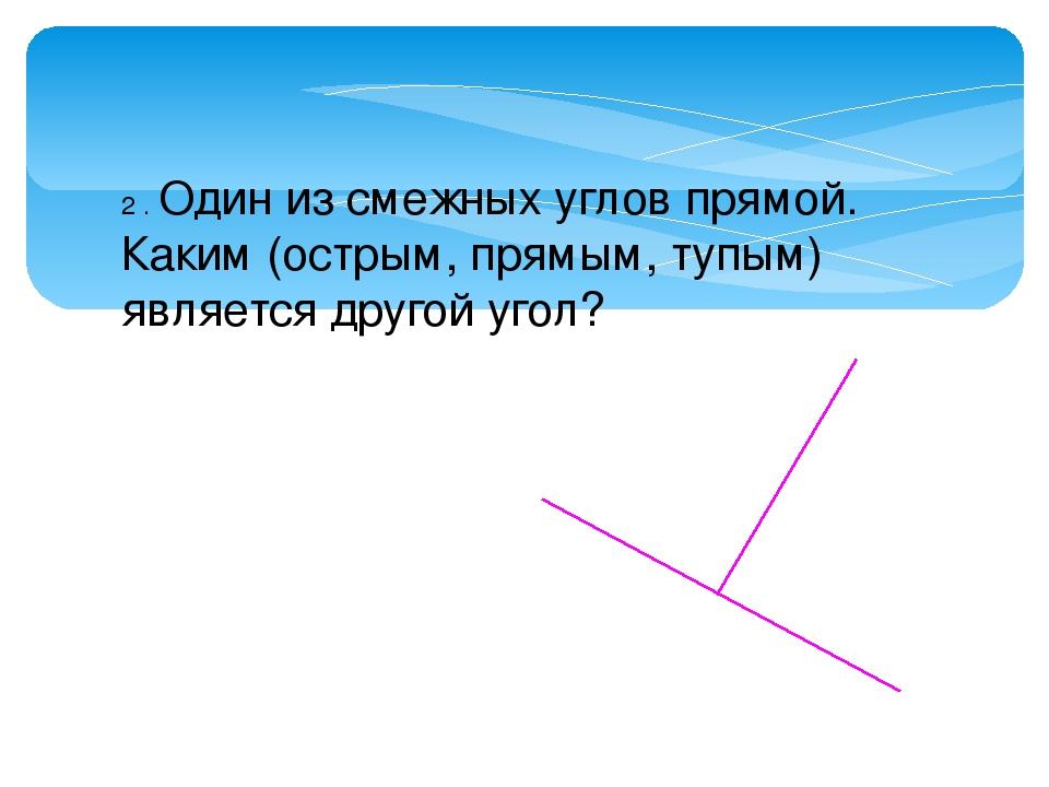 2 . Один из смежных углов прямой. Каким (острым, прямым, тупым) является друг...