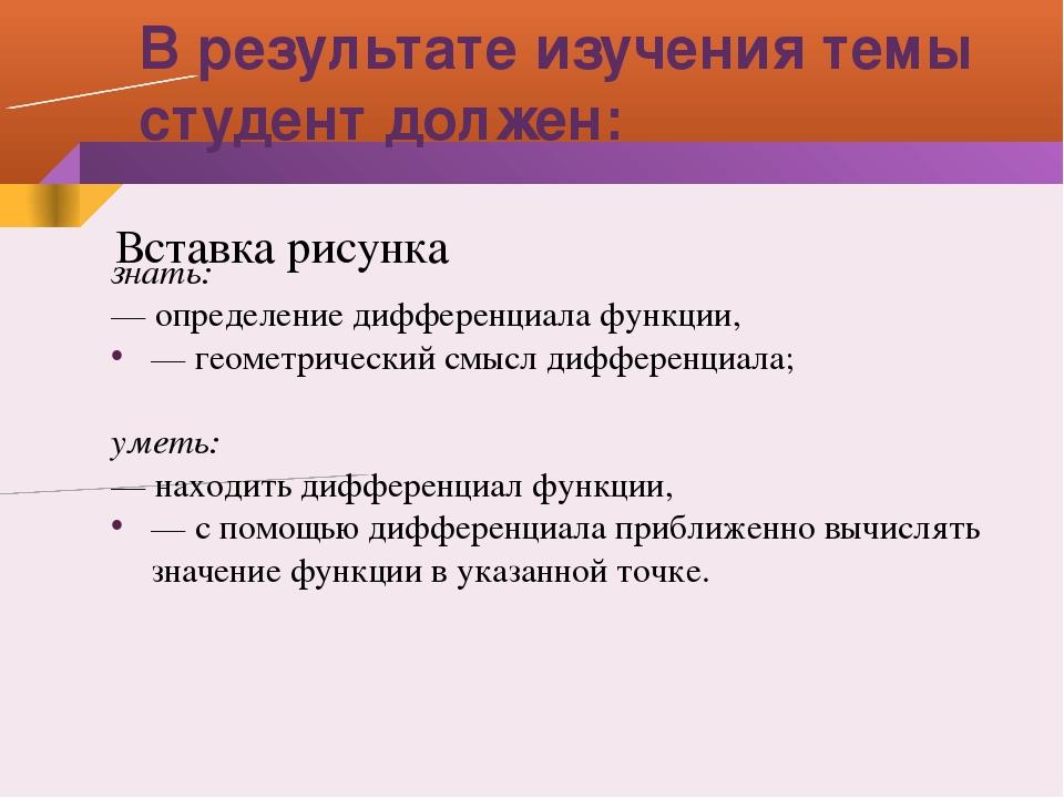 В результате изучения темы студент должен: знать: — определение дифференциала...