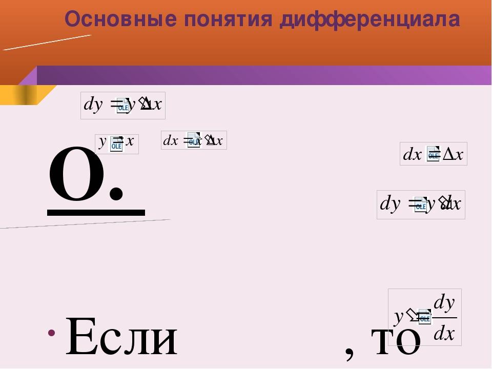 Основные понятия дифференциала О. Если , то Дифференциал аргумента равен прир...
