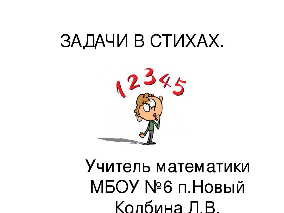 ЗАДАЧИ В СТИХАХ. Учитель математики МБОУ №6 п.Новый Колбина Л.В.