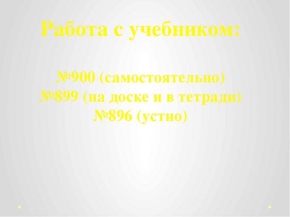 Работа с учебником: №900 (самостоятельно) №899 (на доске и в тетради) №896 (у...