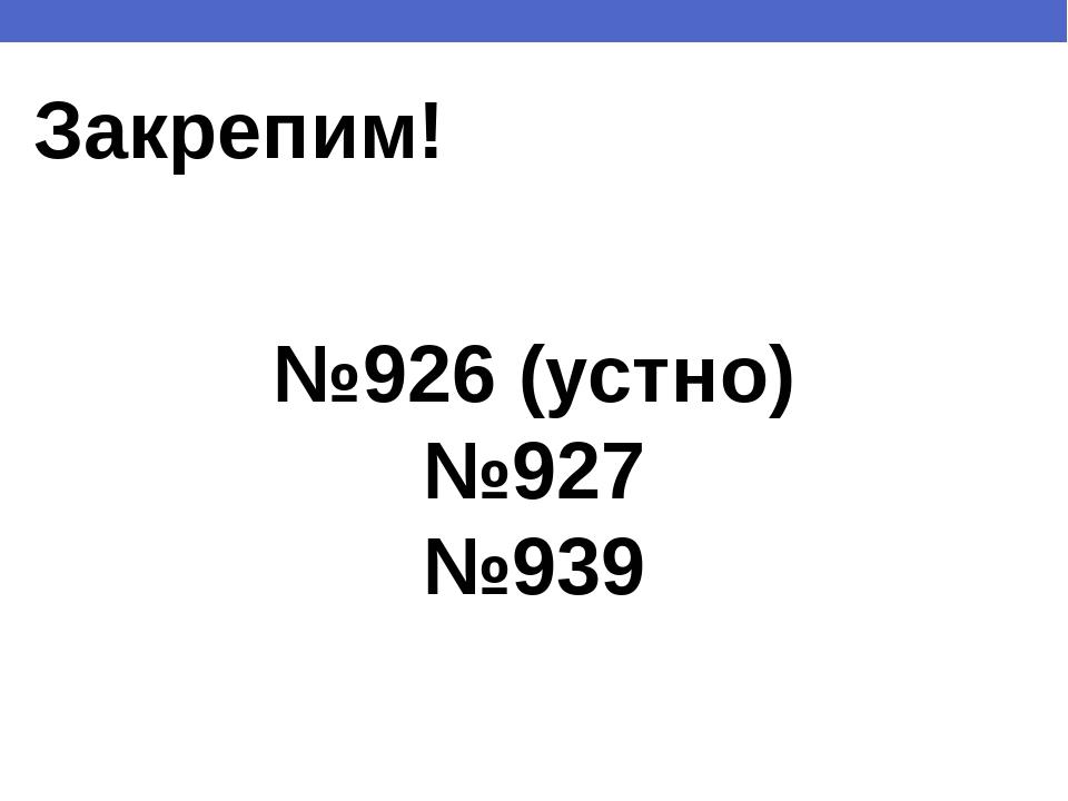 Закрепим! №926 (устно) №927 №939
