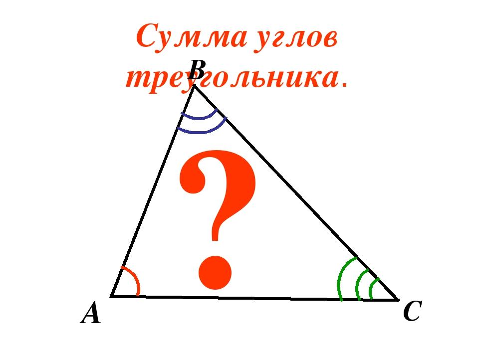 Сумма углов треугольника. A B C ?