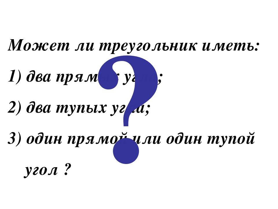 Может ли треугольник иметь: два прямых угла; два тупых угла; один прямой или...