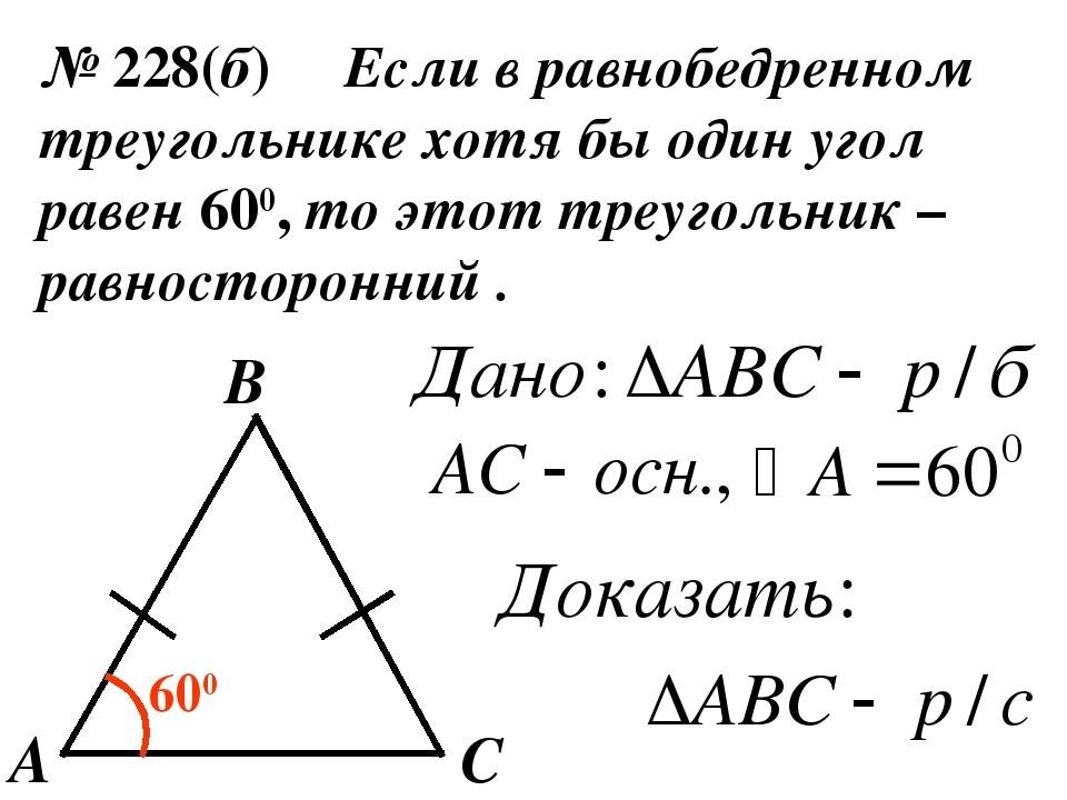 № 228(б) Если в равнобедренном треугольнике хотя бы один угол равен 600, то э...