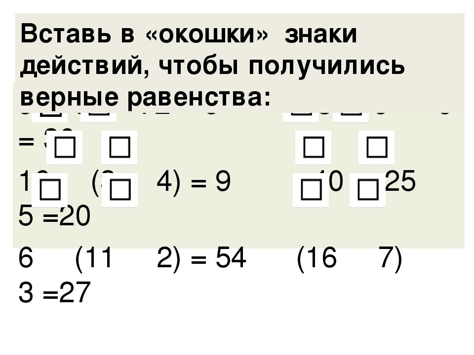 9 9 72 = 9 3 9 9 = 36 16 (3 4) = 9 40 25 5 =20 6 (11 2) = 54 (16 7) 3 =27 Вст...