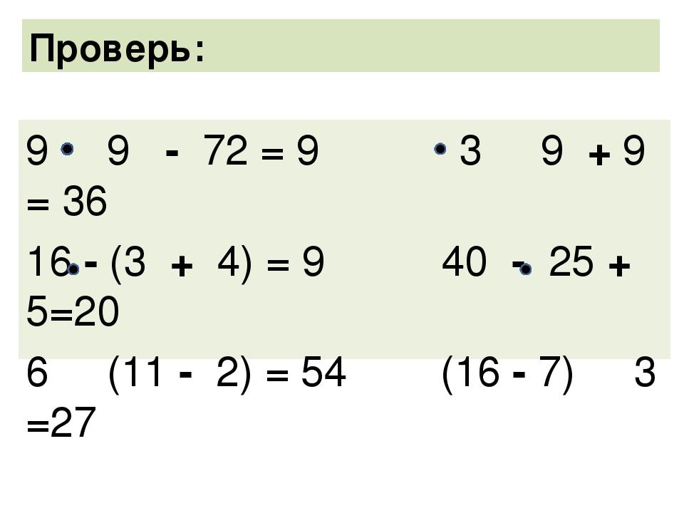 9 9 - 72 = 9 3 9 + 9 = 36 16 - (3 + 4) = 9 40 - 25 + 5=20 6 (11 - 2) = 54 (16...