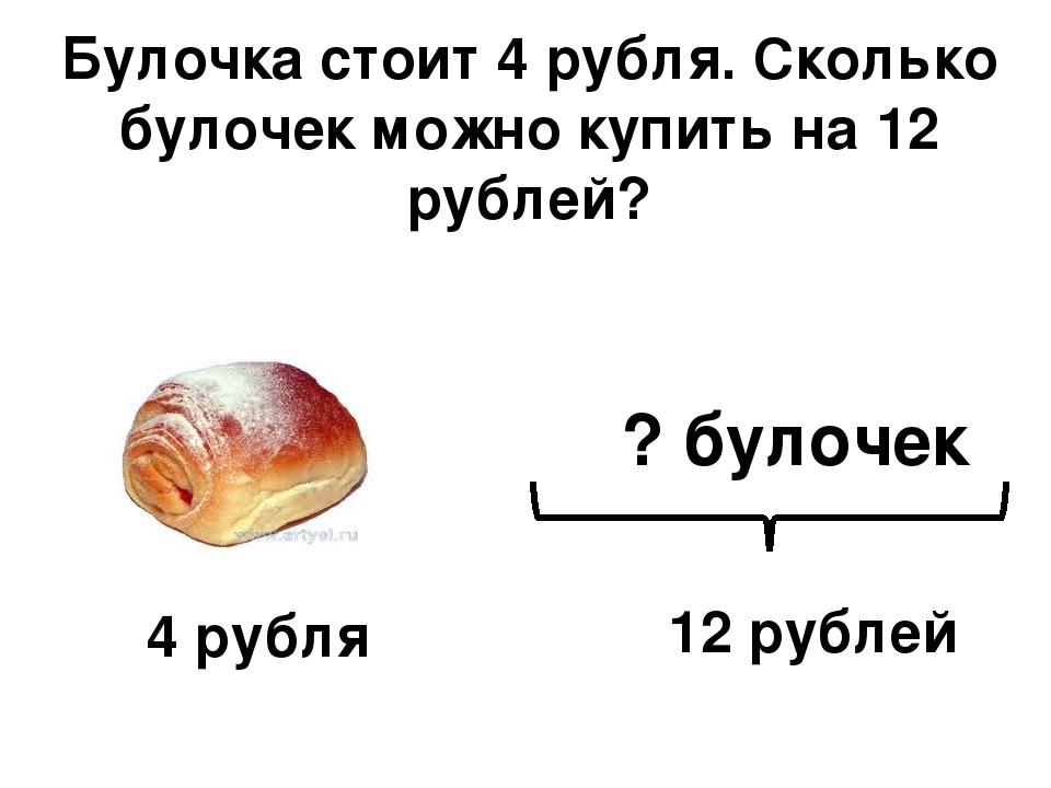 Булочка стоит 4 рубля. Сколько булочек можно купить на 12 рублей? 12 рублей ?...