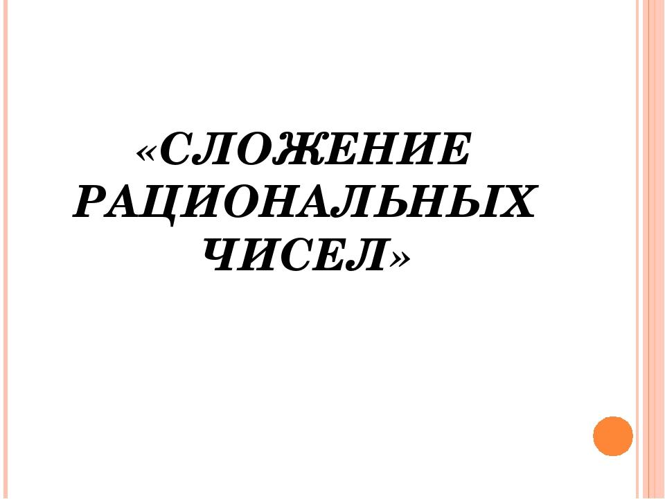 «СЛОЖЕНИЕ РАЦИОНАЛЬНЫХ ЧИСЕЛ»